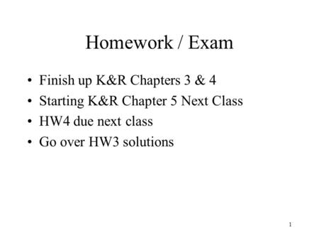 1 Homework / Exam Finish up K&R Chapters 3 & 4 Starting K&R Chapter 5 Next Class HW4 due next class Go over HW3 solutions.