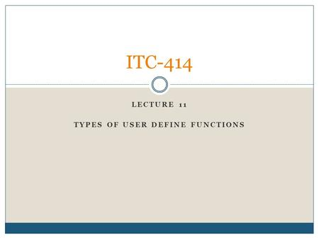 LECTURE 11 TYPES OF USER DEFINE FUNCTIONS ITC-414.