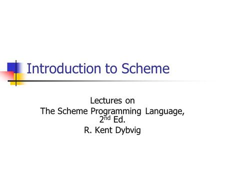 Introduction to Scheme Lectures on The Scheme Programming Language, 2 nd Ed. R. Kent Dybvig.