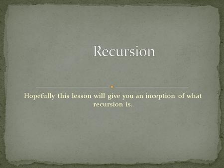 Hopefully this lesson will give you an inception of what recursion is.
