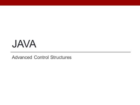 JAVA Advanced Control Structures. Objectives Be able to use a switch statement for selective execution. Be able to implement repetition using alternative.