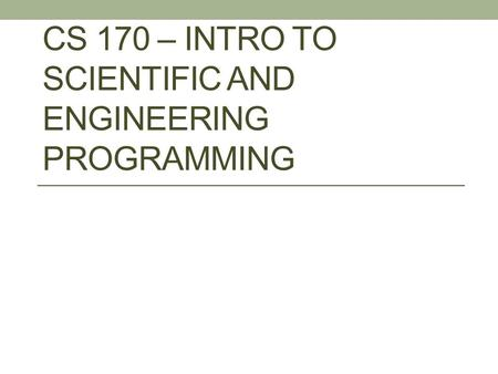 CS 170 – INTRO TO SCIENTIFIC AND ENGINEERING PROGRAMMING.