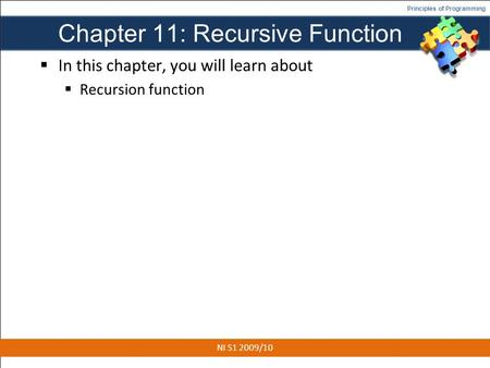 Principles of Programming Chapter 11: Recursive Function  In this chapter, you will learn about  Recursion function 1 NI S1 2009/10.