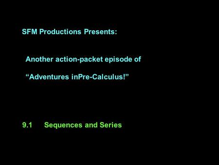 "SFM Productions Presents: Another action-packet episode of ""Adventures inPre-Calculus!"" 9.1Sequences and Series."
