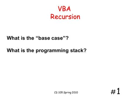 "# 1# 1 VBA Recursion What is the ""base case""? What is the programming stack? CS 105 Spring 2010."