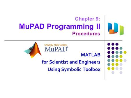 Chapter 9: MuPAD Programming II Procedures MATLAB for Scientist and Engineers Using Symbolic Toolbox.