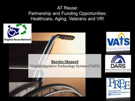 Barclay Shepard Virginia Assistive Technology System (VATS) AT Reuse: Partnership and Funding Opportunities: Healthcare, Aging, Veterans and VR!
