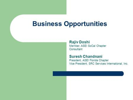 Business Opportunities Rajiv Doshi Member, ASEI SoCal Chapter Consultant Suresh Chandnani President, ASEI Florida Chapter Vice President, SRC Services.