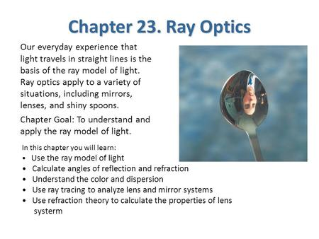 Chapter 23. Ray Optics Our everyday experience that light travels in straight lines is the basis of the ray model of light. Ray optics apply to a variety.