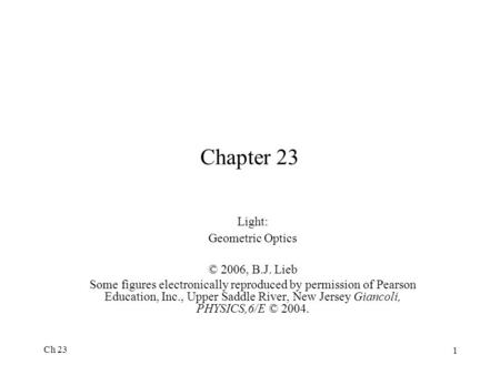 Ch 23 1 Chapter 23 Light: Geometric Optics © 2006, B.J. Lieb Some figures electronically reproduced by permission of Pearson Education, Inc., Upper Saddle.