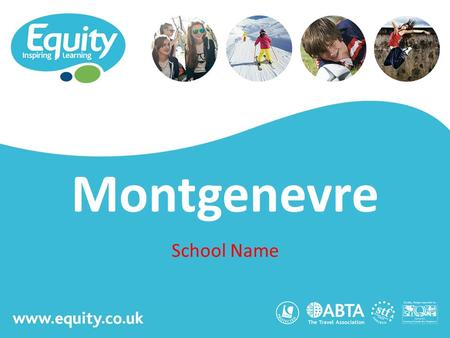 Www.equity.co.uk Montgenevre School Name. www.equity.co.uk Equity Inspiring Learning Fully ABTA bonded with own ATOL licence Members of the School Travel.