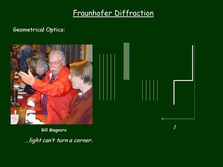 Fraunhofer Diffraction Geometrical Optics: …light can't turn a corner. I Bill Mageors.