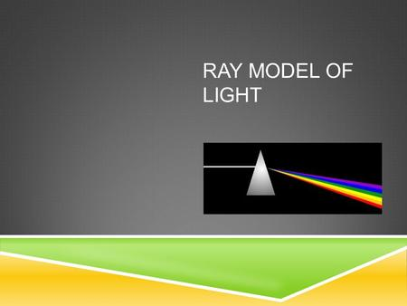 RAY MODEL OF LIGHT. RAY MODEL Light tends to travel in straight lines. Light's straight lines are represented by rays Each ray ends with an arrow to indicate.