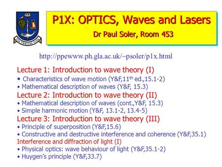 P1X: OPTICS, Waves and Lasers Dr Paul Soler, Room 453 Lecture 1: Introduction to wave theory (I) Characteristics of wave motion (Y&F,11 th ed.,15.1-2)