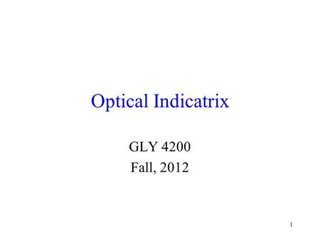 1 Optical Indicatrix GLY 4200 Fall, 2012. 2 Geometrical Representation The idea of a geometrical representation of the variance of the index of refraction.