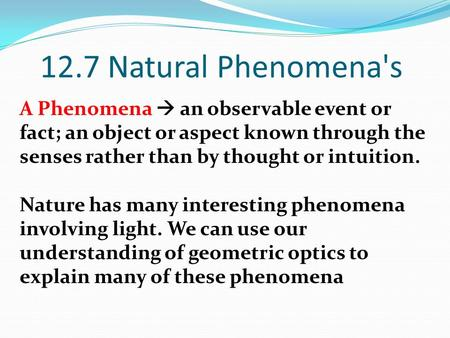 12.7 Natural Phenomena's A Phenomena  an observable event or fact; an object or aspect known through the senses rather than by thought or intuition. Nature.