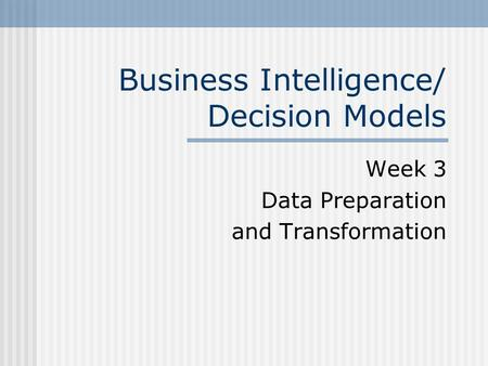 Business Intelligence/ Decision Models Week 3 Data Preparation and Transformation.