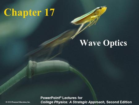 © 2010 Pearson Education, Inc. PowerPoint ® Lectures for College Physics: A Strategic Approach, Second Edition Chapter 17 Wave Optics.