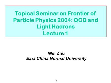 1 Topical Seminar on Frontier of Particle Physics 2004: QCD and Light Hadrons Lecture 1 Wei Zhu East China Normal University.