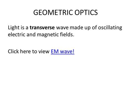 GEOMETRIC OPTICS Light is a transverse wave made up of oscillating electric and magnetic fields. Click here to view EM wave!EM wave!