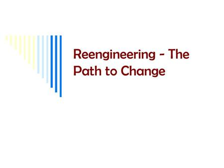 Reengineering - The Path to Change. 2 Intro  An informal definition of reengineering … means asking the question: If I were re-creating this company.