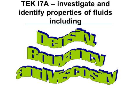 TEK I7A – investigate and identify properties of fluids including.