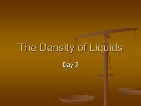 The Density of Liquids Day 2. Curriculum Big Idea: Chemistry is the study of matter and the changes it undergoes. Big Idea: Chemistry is the study of.