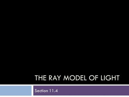 THE RAY MODEL OF LIGHT Section 11.4. Light Travels In A Straight Line  Light travels in a straight line.  This fundamental property of light can be.