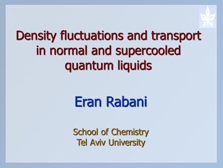 Density fluctuations and transport in normal and supercooled quantum liquids Eran Rabani School of Chemistry Tel Aviv University.