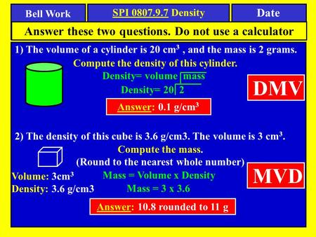 Bell Work Date SPI 0807.9.7 Density 1) The volume of a cylinder is 20 cm 3, and the mass is 2 grams. Answer these two questions. Do not use a calculator.