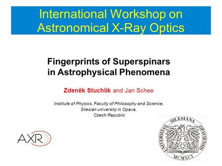 International Workshop on Astronomical X-Ray Optics Fingerprints of Superspinars in Astrophysical Phenomena Zdeněk Stuchlík and Jan Schee Institute of.