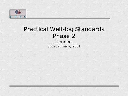 Practical Well-log Standards Phase 2 London 30th Jebruary, 2001.