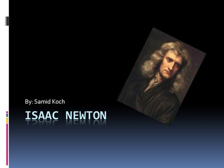 By: Samid Koch. Background  Sir Isaac Newton was born on the 25 th of December in 1642.  He was born in Lincolnshire, England  He attended Cambridge.