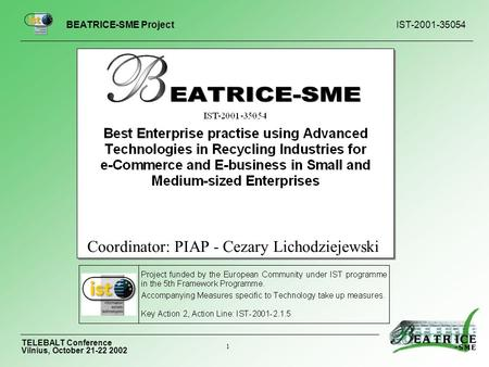 BEATRICE-<strong>SME</strong> Project IST-2001-35054 TELEBALT Conference Vilnius, October 21-22 2002 1 Coordinator: PIAP - Cezary Lichodziejewski.