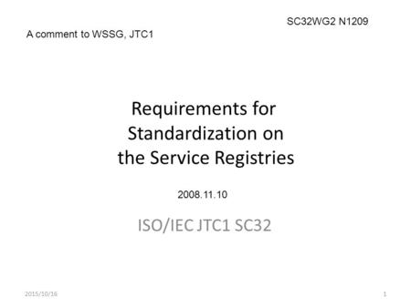 Requirements for Standardization on the Service Registries ISO/IEC JTC1 SC32 2015/10/161 A comment to WSSG, JTC1 SC32WG2 N1209 2008.11.10.