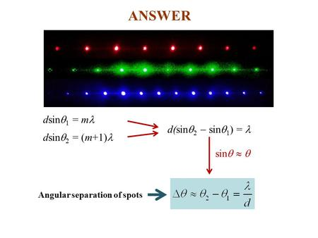 ANSWER dsin  1 = m dsin  2 = (m+1) d(sin  2  sin  1 ) = sin  Angular separation of spots.