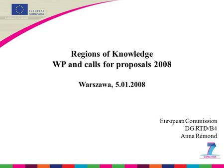 Regions of Knowledge WP and calls for proposals 2008 Warszawa, 5.01.2008 European Commission DG RTD/B4 Anna Rémond.