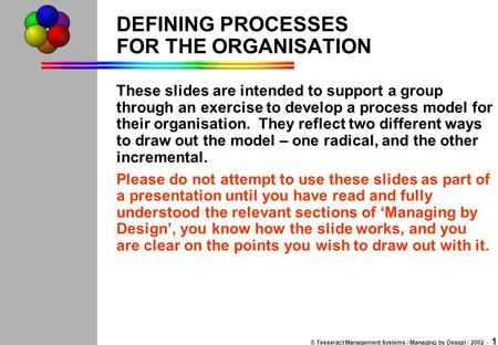 © Tesseract Management Systems / Managing by Design / 2002 - 1 DEFINING PROCESSES FOR THE ORGANISATION These slides are intended to support a group through.