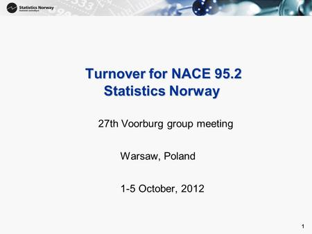 1 1 Turnover for NACE 95.2 Statistics Norway Turnover for NACE 95.2 Statistics Norway 27th Voorburg group meeting Warsaw, Poland 1-5 October, 2012.