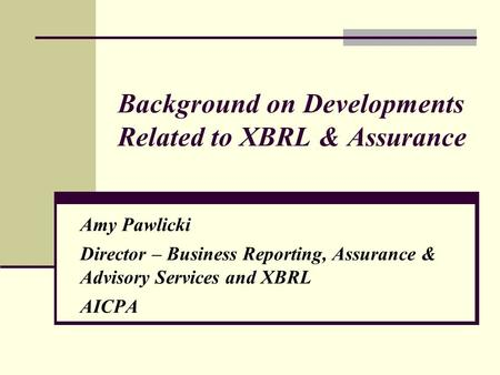 Background on Developments Related to XBRL & Assurance Amy Pawlicki Director – Business Reporting, Assurance & Advisory Services and XBRL AICPA.