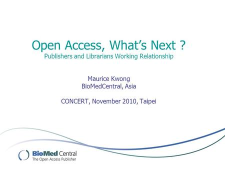 Open Access, What's Next ? Publishers and Librarians Working Relationship Maurice Kwong BioMedCentral, Asia CONCERT, November 2010, Taipei.