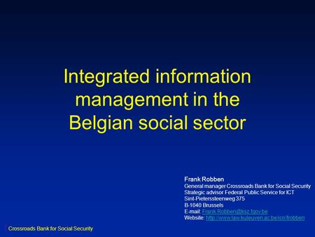 Integrated information management in the Belgian social sector Frank Robben General manager Crossroads Bank for Social Security Strategic advisor Federal.