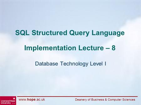 Www.hope.ac.uk Deanery of Business & Computer Sciences SQL Structured Query Language Implementation Lecture – 8 Database Technology Level I.