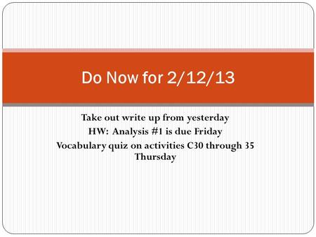 Take out write up from yesterday HW: Analysis #1 is due Friday Vocabulary quiz on activities C30 through 35 Thursday Do Now for 2/12/13.