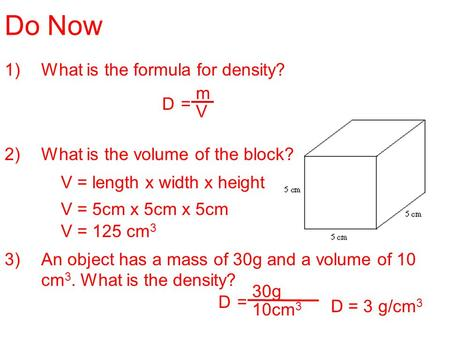 Do Now 1)What is the formula for density? 2)What is the volume of the block? 3)An object has a mass of 30g and a volume of 10 cm 3. What is the density?