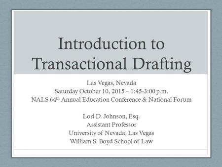 Introduction to Transactional Drafting Las Vegas, Nevada Saturday October 10, 2015 – 1:45-3:00 p.m. NALS 64 th Annual Education Conference & National Forum.