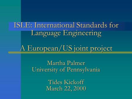 ISLE: International Standards for Language Engineering A European/US joint project Martha Palmer University of Pennsylvania Tides Kickoff March 22, 2000.