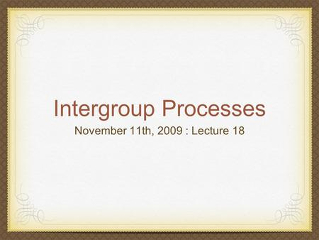 Intergroup Processes November 11th, 2009 : Lecture 18.