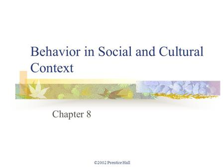 ©2002 Prentice Hall Behavior in Social and Cultural Context Chapter 8.