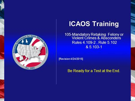 ICAOS Training 105-Mandatory Retaking Felony or Violent Crimes & Absconders Rules 4.109-2, Rule 5.102 & 5.103-1 [Revision 4/24/2015] Be Ready for a Test.